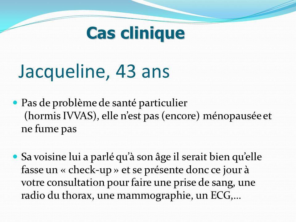 Jacqueline, 43 ans Pas de problème de santé particulier (hormis IVVAS), elle n'est pas (encore) ménopausée et ne fume pas Sa voisine lui a parlé qu'à son âge il serait bien qu'elle fasse un « check-up » et se présente donc ce jour à votre consultation pour faire une prise de sang, une radio du thorax, une mammographie, un ECG,… Cas clinique
