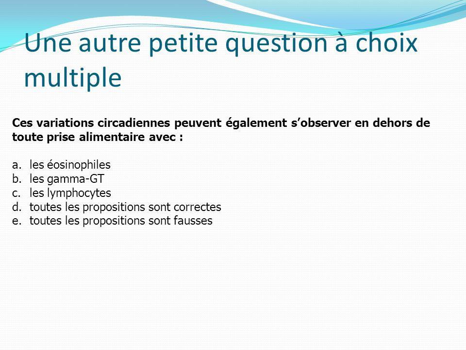 Une autre petite question à choix multiple Ces variations circadiennes peuvent également s'observer en dehors de toute prise alimentaire avec : a.les éosinophiles b.les gamma-GT c.les lymphocytes d.toutes les propositions sont correctes e.toutes les propositions sont fausses