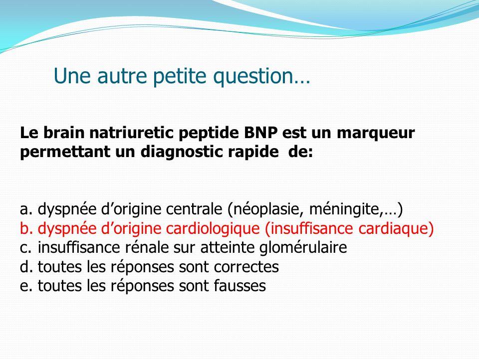 Le brain natriuretic peptide BNP est un marqueur permettant un diagnostic rapide de: a.dyspnée d'origine centrale (néoplasie, méningite,…) b.dyspnée d'origine cardiologique (insuffisance cardiaque) c.insuffisance rénale sur atteinte glomérulaire d.toutes les réponses sont correctes e.toutes les réponses sont fausses Une autre petite question…