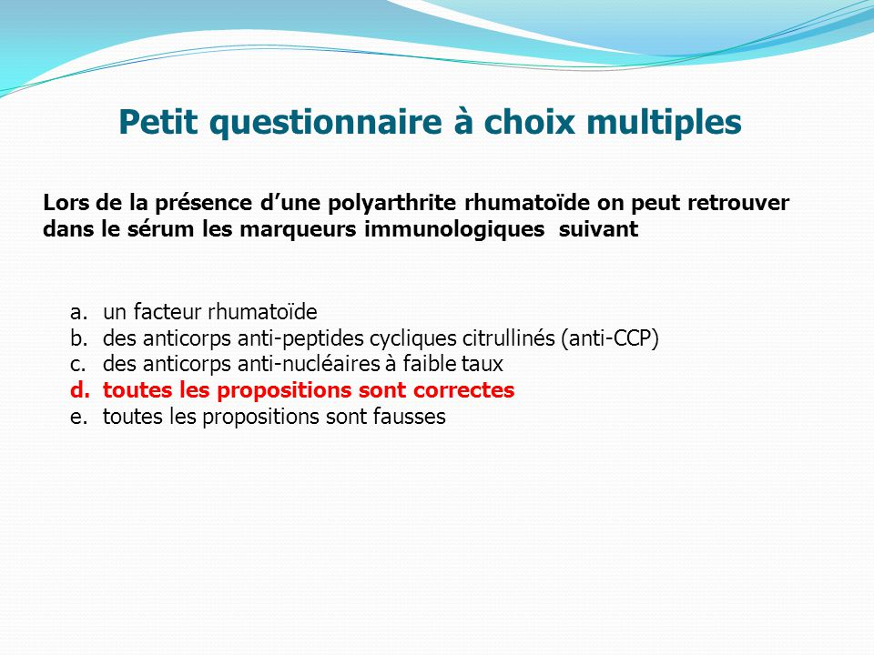 Lors de la présence d'une polyarthrite rhumatoïde on peut retrouver dans le sérum les marqueurs immunologiques suivant a.un facteur rhumatoïde b.des anticorps anti-peptides cycliques citrullinés (anti-CCP) c.des anticorps anti-nucléaires à faible taux d.toutes les propositions sont correctes e.toutes les propositions sont fausses Petit questionnaire à choix multiples