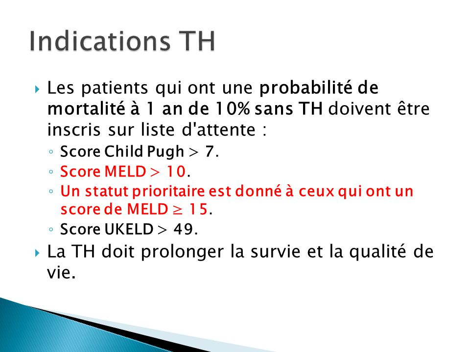  Les patients qui ont une probabilité de mortalité à 1 an de 10% sans TH doivent être inscris sur liste d'attente : ◦ Score Child Pugh > 7. ◦ Score M