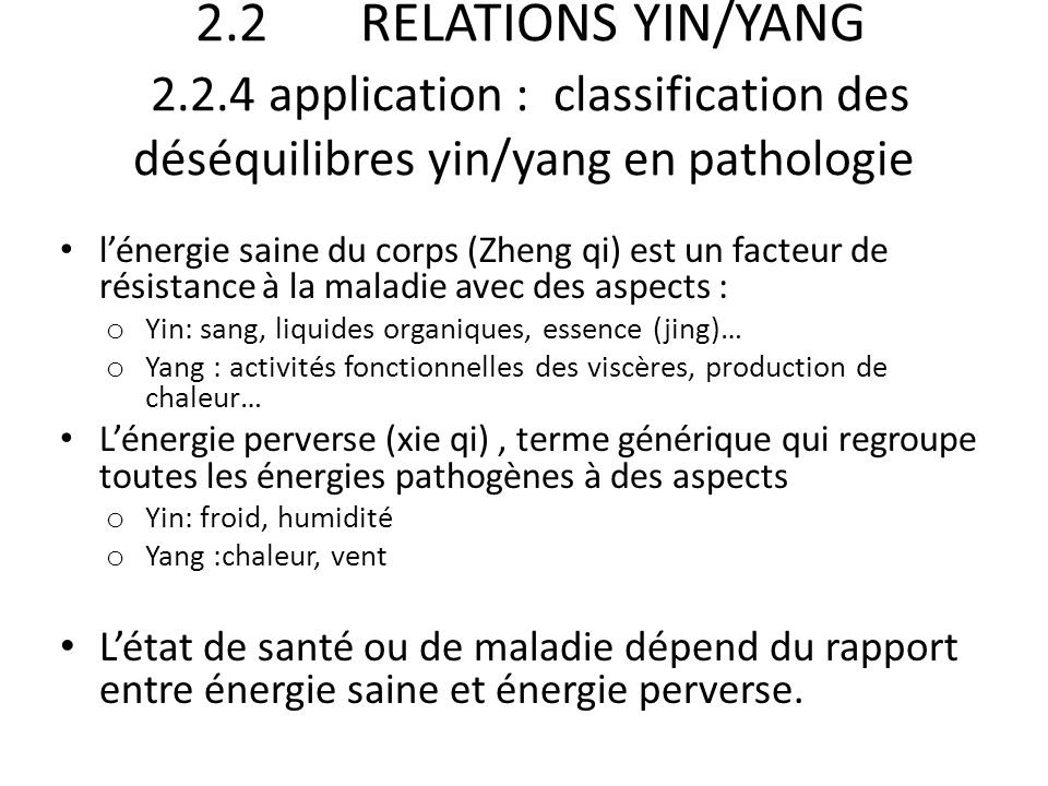 2.2 RELATIONS YIN/YANG 2.2.4 application : classification des déséquilibres yin/yang en pathologie l'énergie saine du corps (Zheng qi) est un facteur