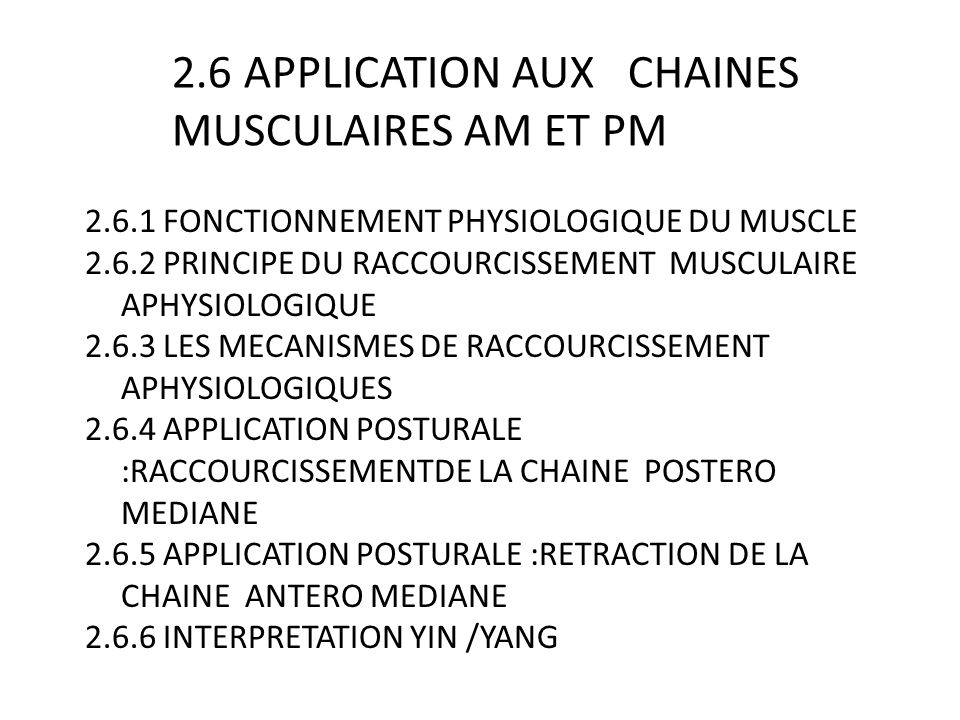 2.6 APPLICATION AUX CHAINES MUSCULAIRES AM ET PM 2.6.1 FONCTIONNEMENT PHYSIOLOGIQUE DU MUSCLE 2.6.2 PRINCIPE DU RACCOURCISSEMENT MUSCULAIRE APHYSIOLOGIQUE 2.6.3 LES MECANISMES DE RACCOURCISSEMENT APHYSIOLOGIQUES 2.6.4 APPLICATION POSTURALE :RACCOURCISSEMENTDE LA CHAINE POSTERO MEDIANE 2.6.5 APPLICATION POSTURALE :RETRACTION DE LA CHAINE ANTERO MEDIANE 2.6.6 INTERPRETATION YIN /YANG