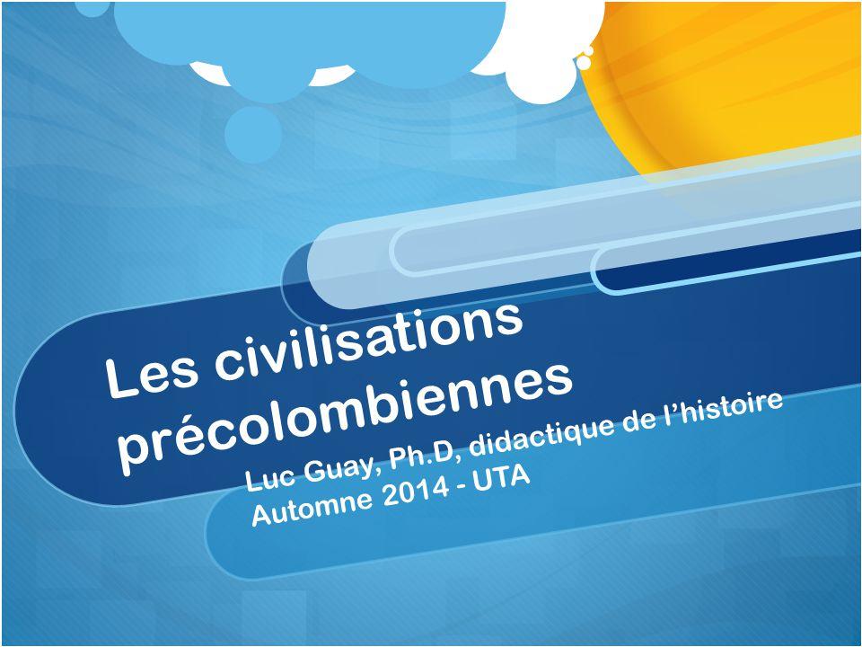 Les civilisations précolombiennes Luc Guay, Ph.D, didactique de l'histoire Automne 2014 - UTA