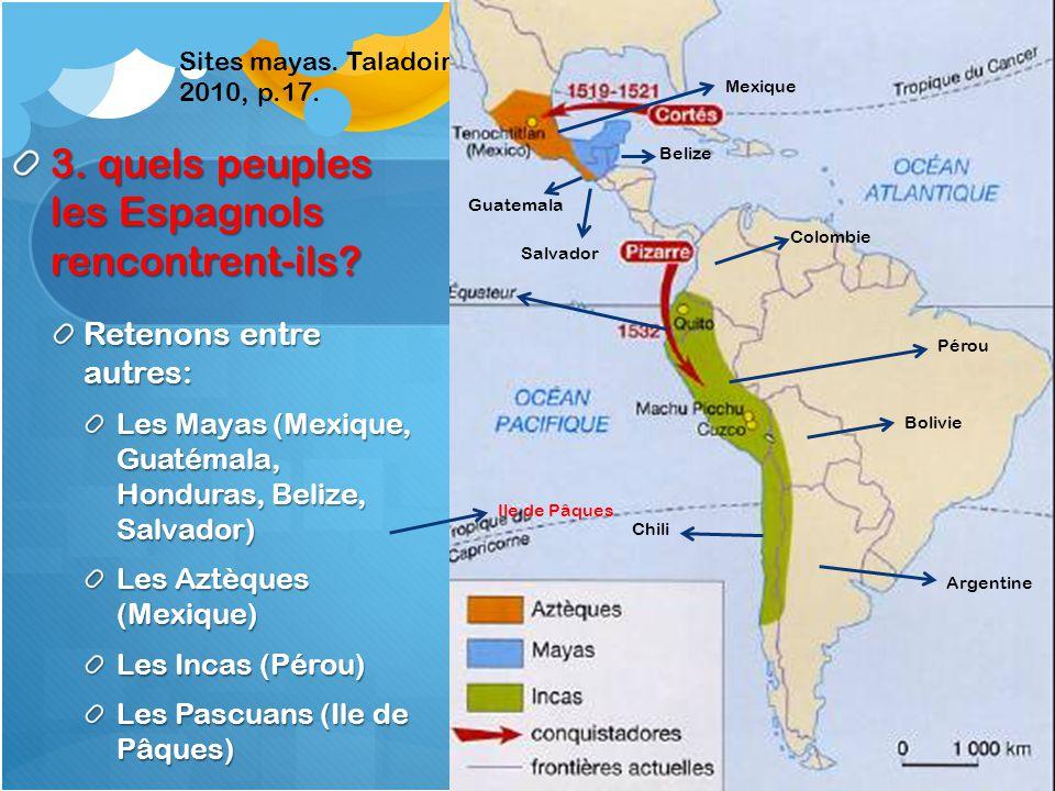 3. quels peuples les Espagnols rencontrent-ils? Retenons entre autres: Les Mayas (Mexique, Guatémala, Honduras, Belize, Salvador) Les Aztèques (Mexiqu