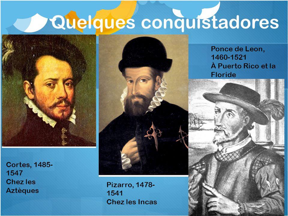 Quelques conquistadores Cortes, 1485- 1547 Chez les Aztèques Pizarro, 1478- 1541 Chez les Incas Ponce de Leon, 1460-1521 À Puerto Rico et la Floride