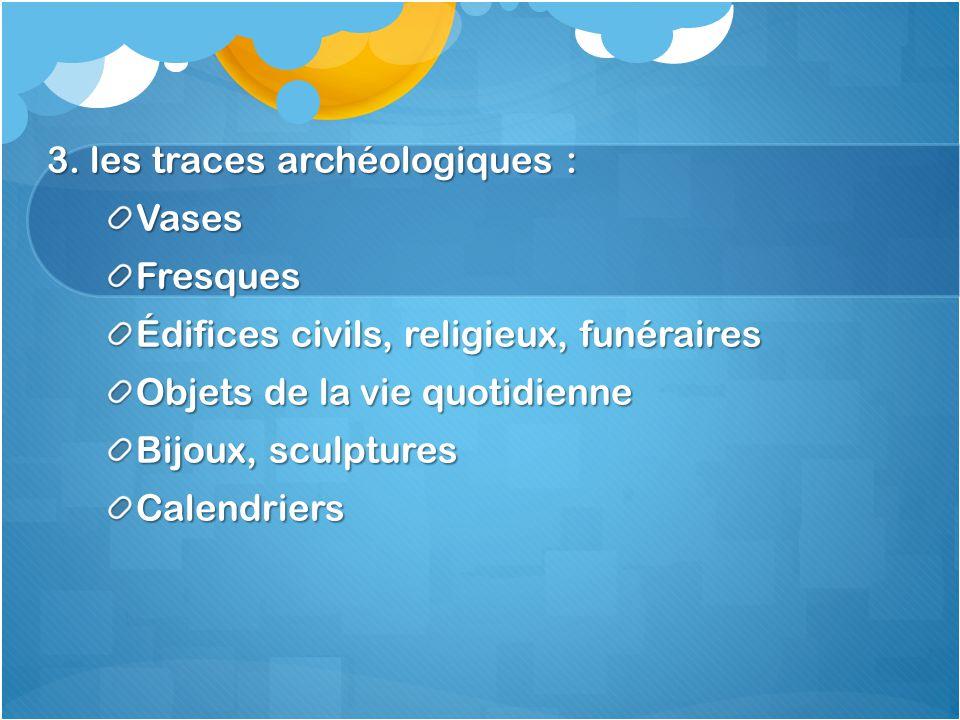 3. les traces archéologiques : VasesFresques Édifices civils, religieux, funéraires Objets de la vie quotidienne Bijoux, sculptures Calendriers