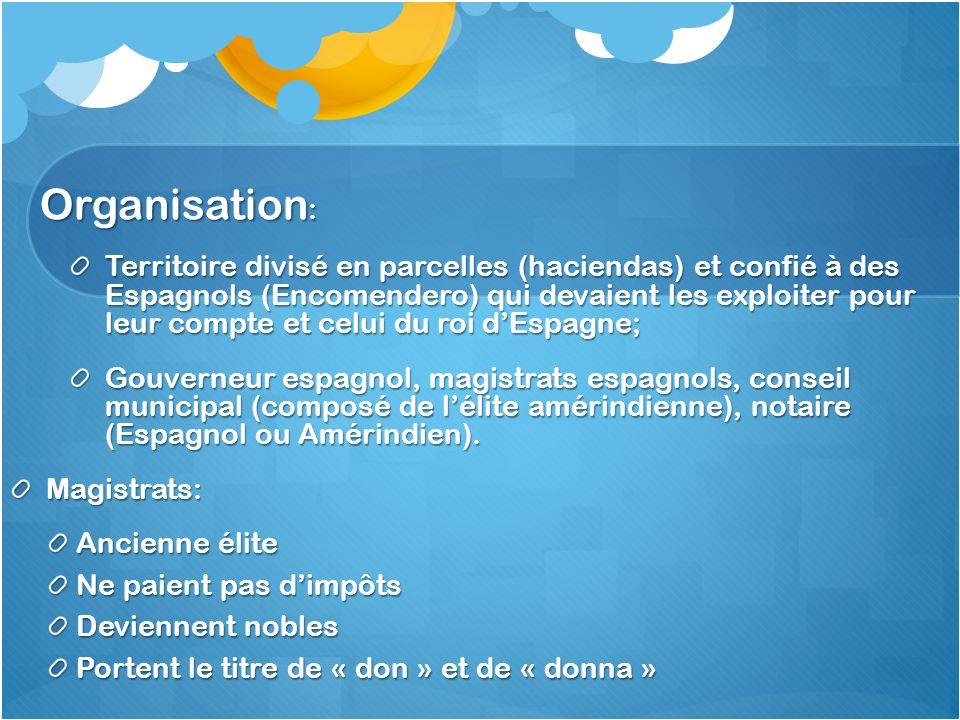 Organisation : Territoire divisé en parcelles (haciendas) et confié à des Espagnols (Encomendero) qui devaient les exploiter pour leur compte et celui