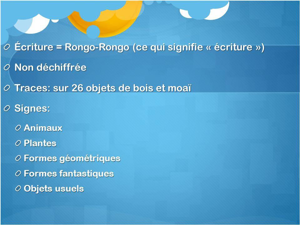 Écriture = Rongo-Rongo (ce qui signifie « écriture ») Non déchiffrée Traces: sur 26 objets de bois et moaï Signes:AnimauxPlantes Formes géométriques F