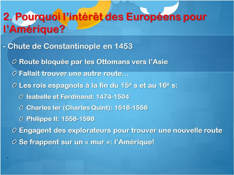 . 2. Pourquoi l'intérêt des Européens pour l'Amérique? - Chute de Constantinople en 1453 Route bloquée par les Ottomans vers l'Asie Fallait trouver un