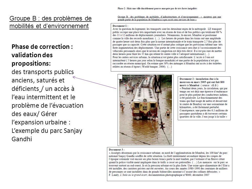 Groupe B : des problèmes de mobilités et d'environnement Phase de correction : validation des propositions: des transports publics anciens, saturés et déficients / un accès à l'eau intermittent et le problème de l'évacuation des eaux/ Gérer l'expansion urbaine : L'exemple du parc Sanjay Gandhi