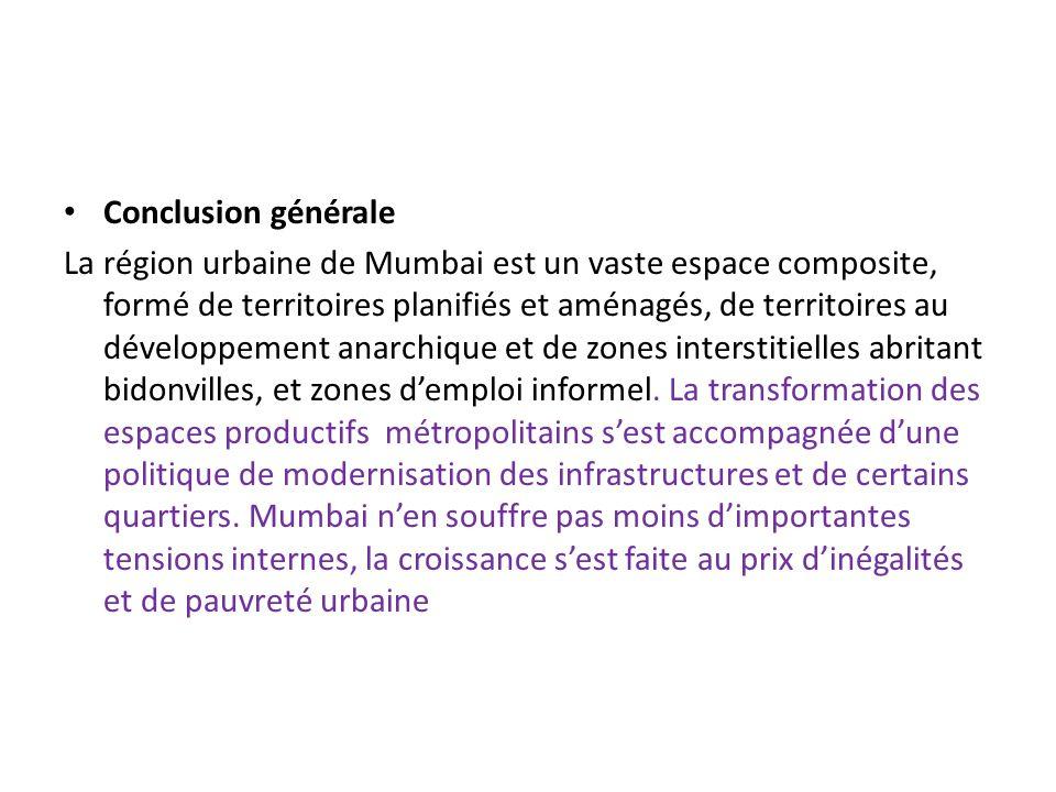 Conclusion générale La région urbaine de Mumbai est un vaste espace composite, formé de territoires planifiés et aménagés, de territoires au développement anarchique et de zones interstitielles abritant bidonvilles, et zones d'emploi informel.