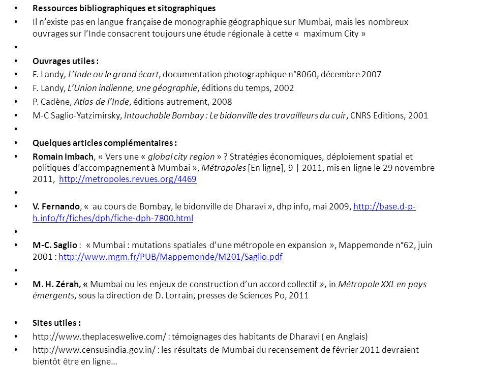 Ressources bibliographiques et sitographiques Il n'existe pas en langue française de monographie géographique sur Mumbai, mais les nombreux ouvrages sur l'Inde consacrent toujours une étude régionale à cette « maximum City » Ouvrages utiles : F.