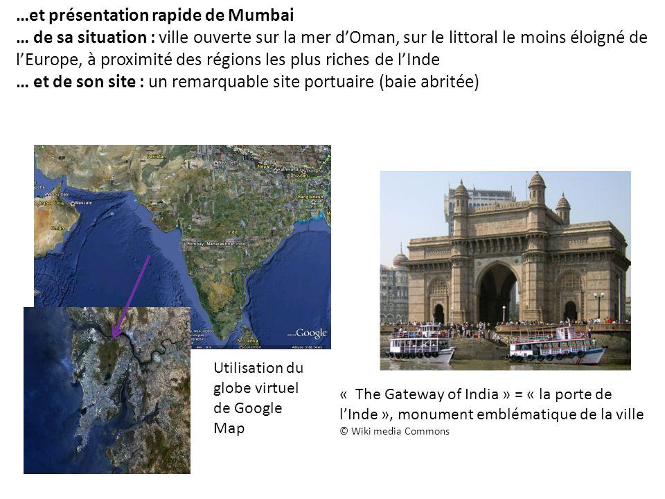 …et présentation rapide de Mumbai … de sa situation : ville ouverte sur la mer d'Oman, sur le littoral le moins éloigné de l'Europe, à proximité des régions les plus riches de l'Inde … et de son site : un remarquable site portuaire (baie abritée) « The Gateway of India » = « la porte de l'Inde », monument emblématique de la ville © Wiki media Commons Utilisation du globe virtuel de Google Map