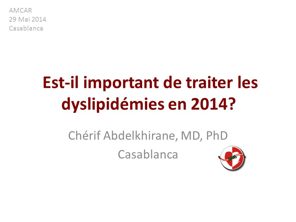 Est-il important de traiter les dyslipidémies en 2014? Chérif Abdelkhirane, MD, PhD Casablanca AMCAR 29 Mai 2014 Casablanca