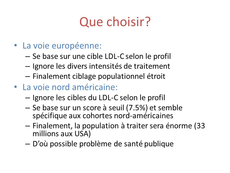 Que choisir? La voie européenne: – Se base sur une cible LDL-C selon le profil – Ignore les divers intensités de traitement – Finalement ciblage popul