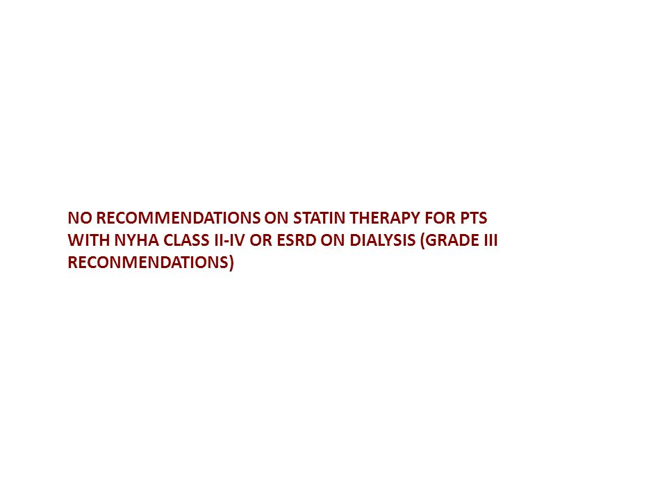 NO RECOMMENDATIONS ON STATIN THERAPY FOR PTS WITH NYHA CLASS II-IV OR ESRD ON DIALYSIS (GRADE III RECONMENDATIONS)