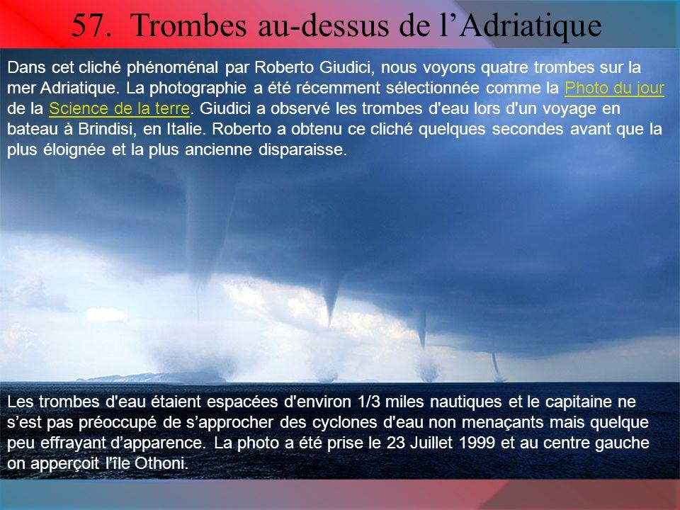 57. Trombes au-dessus de l'Adriatique Dans cet cliché phénoménal par Roberto Giudici, nous voyons quatre trombes sur la mer Adriatique. La photographi