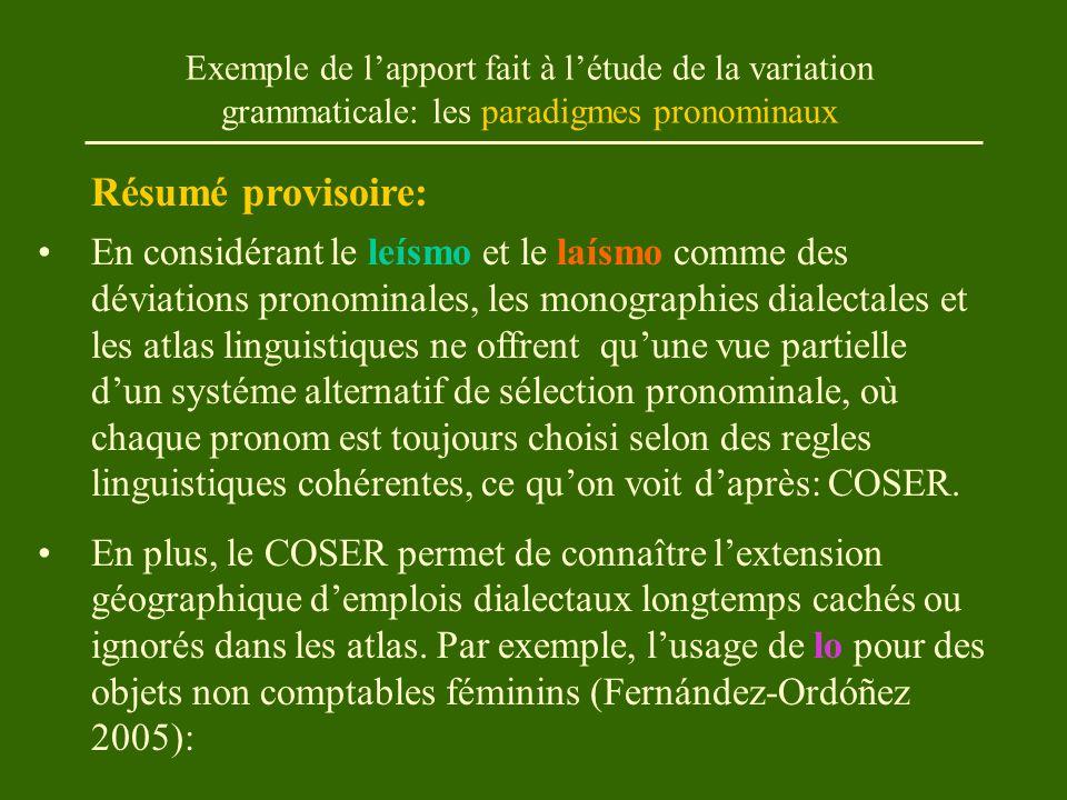 Exemple de l'apport fait à l'étude de la variation grammaticale: les paradigmes pronominaux En considérant le leísmo et le laísmo comme des déviations pronominales, les monographies dialectales et les atlas linguistiques ne offrent qu'une vue partielle d'un systéme alternatif de sélection pronominale, où chaque pronom est toujours choisi selon des regles linguistiques cohérentes, ce qu'on voit d'après: COSER.