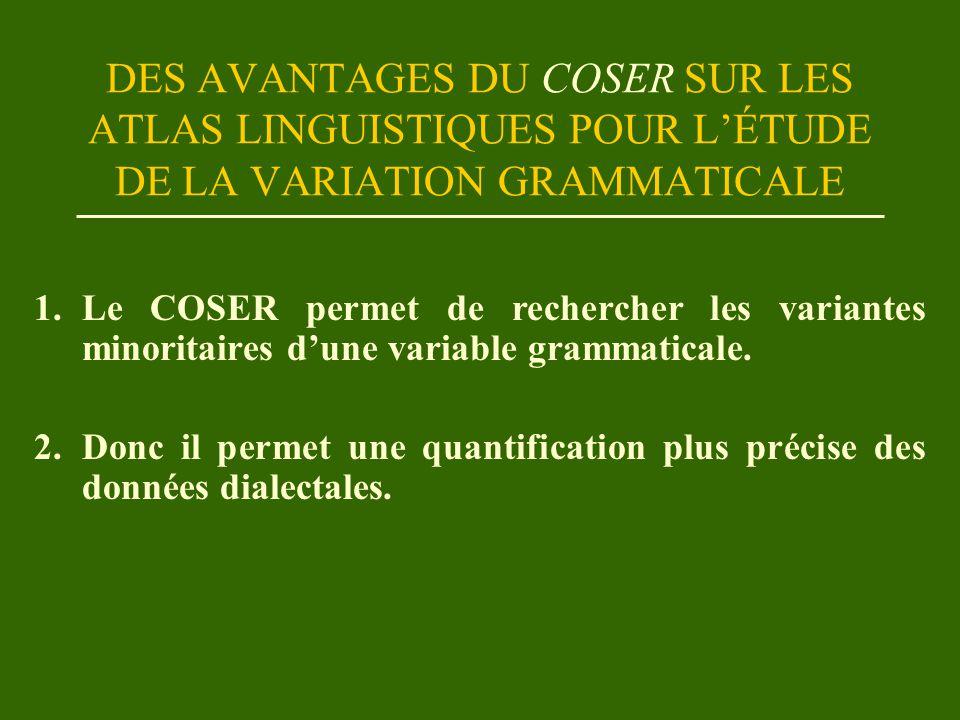 DES AVANTAGES DU COSER SUR LES ATLAS LINGUISTIQUES POUR L'ÉTUDE DE LA VARIATION GRAMMATICALE 1.Le COSER permet de rechercher les variantes minoritaires d'une variable grammaticale.