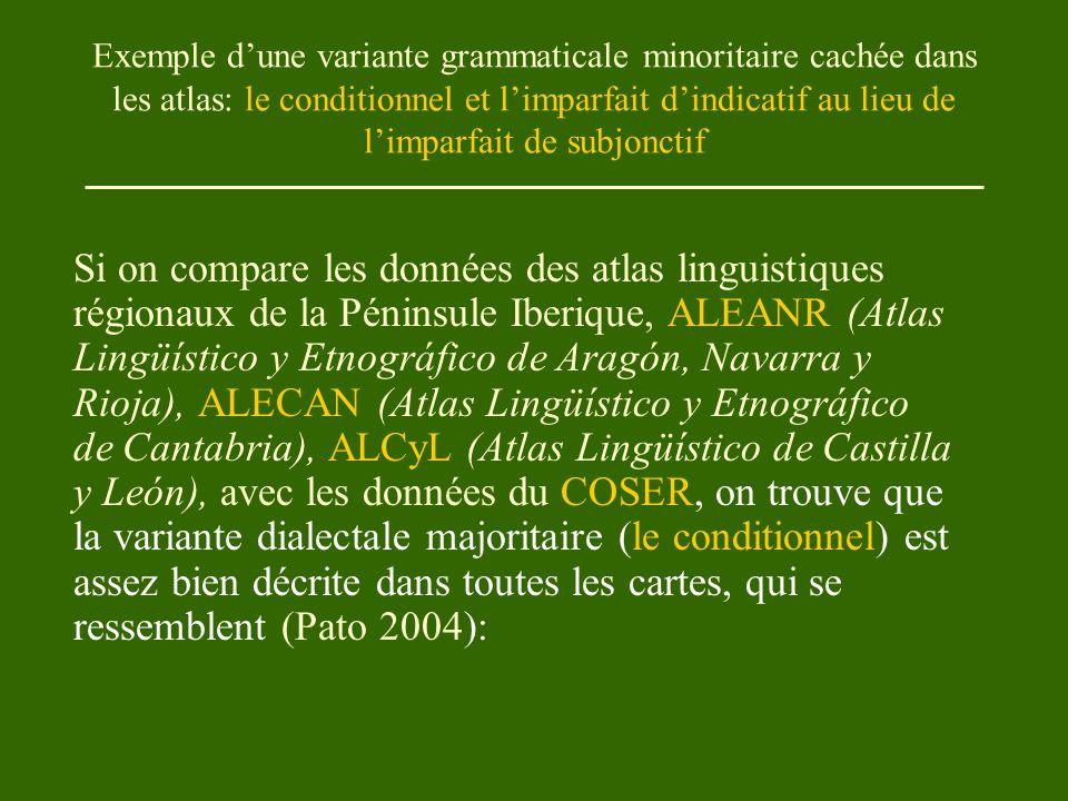 Exemple d'une variante grammaticale minoritaire cachée dans les atlas: le conditionnel et l'imparfait d'indicatif au lieu de l'imparfait de subjonctif Si on compare les données des atlas linguistiques régionaux de la Péninsule Iberique, ALEANR (Atlas Lingüístico y Etnográfico de Aragón, Navarra y Rioja), ALECAN (Atlas Lingüístico y Etnográfico de Cantabria), ALCyL (Atlas Lingüístico de Castilla y León), avec les données du COSER, on trouve que la variante dialectale majoritaire (le conditionnel) est assez bien décrite dans toutes les cartes, qui se ressemblent (Pato 2004):