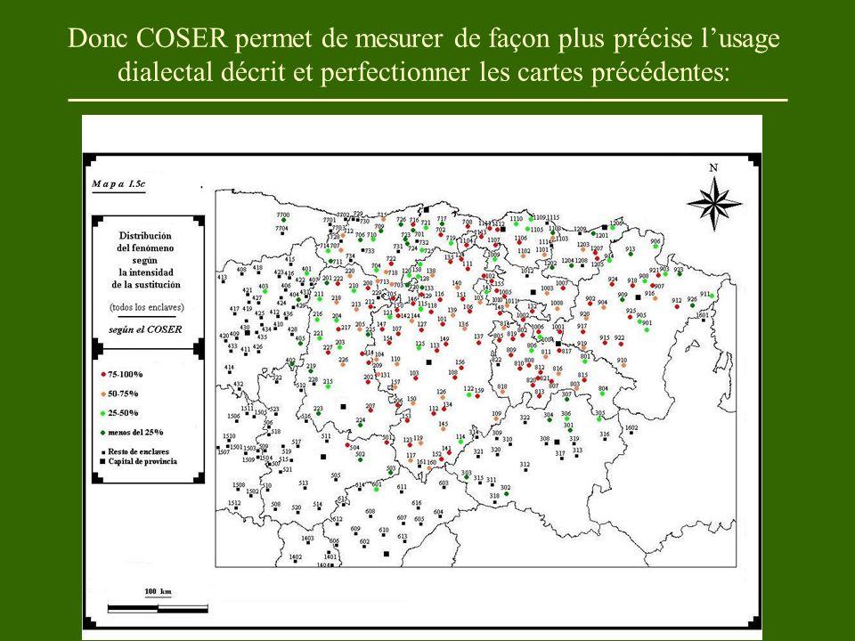 Donc COSER permet de mesurer de façon plus précise l'usage dialectal décrit et perfectionner les cartes précédentes: