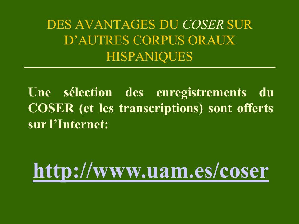 DES AVANTAGES DU COSER SUR D'AUTRES CORPUS ORAUX HISPANIQUES Une sélection des enregistrements du COSER (et les transcriptions) sont offerts sur l'Internet: http://www.uam.es/coser