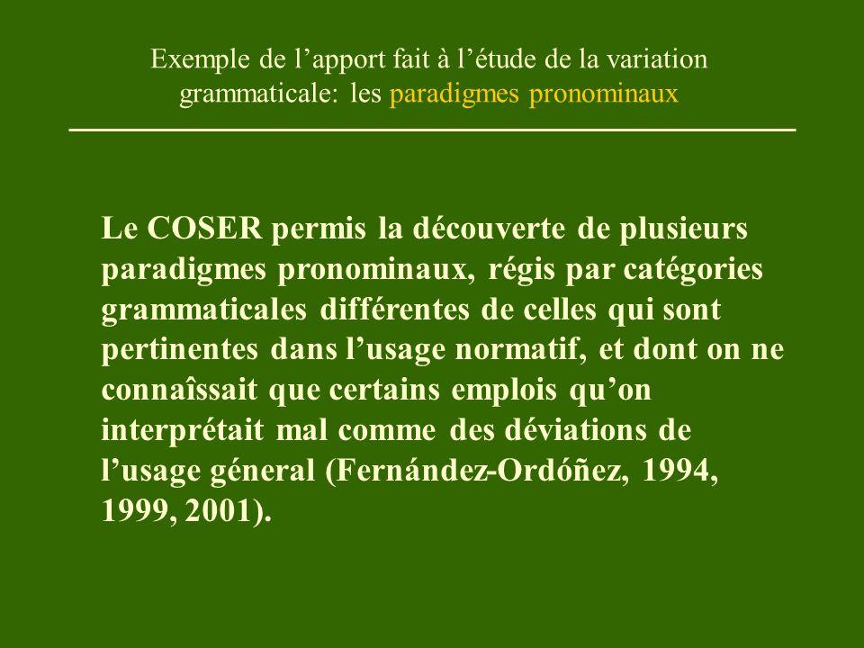 Exemple de l'apport fait à l'étude de la variation grammaticale: les paradigmes pronominaux Le COSER permis la découverte de plusieurs paradigmes pronominaux, régis par catégories grammaticales différentes de celles qui sont pertinentes dans l'usage normatif, et dont on ne connaîssait que certains emplois qu'on interprétait mal comme des déviations de l'usage géneral (Fernández-Ordóñez, 1994, 1999, 2001).
