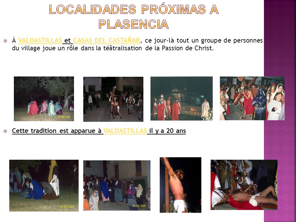  À VALDASTILLAS et CASAS DEL CASTAÑAR, ce jour-là tout un groupe de personnes du village joue un rôle dans la téâtralisation de la Passion de Christ.VALDASTILLASCASAS DEL CASTAÑAR  Cette tradition est apparue à VALDASTILLAS il y a 20 ansVALDASTILLAS