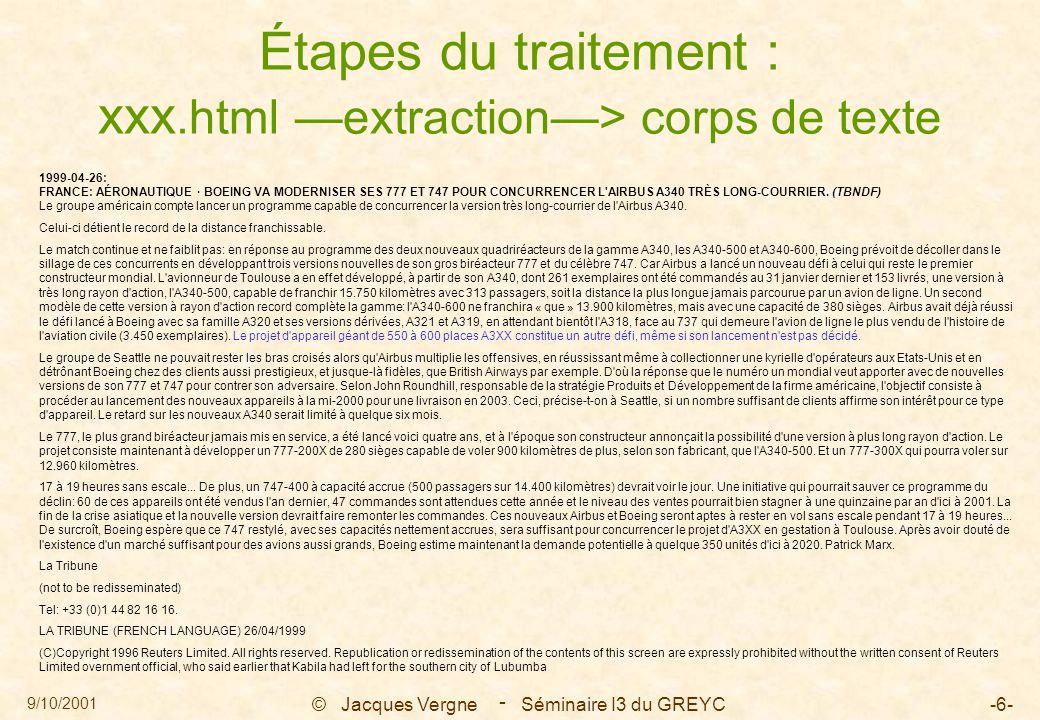 9/10/2001 © Jacques Vergne Séminaire I3 du GREYC-57- - Un exemple en anglais : traitement répétitif sur les segments 0 : Emirates S plur principale --> 1 V -&&-> 6 SV 1 : [pin 1997 ssspconfirmed V <-- 0 S plur V <-- 2 O 2 : [da deal O --> 1 V 3 : [pwith Airbus Industrie ARBU.CN 4 : [pto purchase 16 A330-200 aircraft 5 : [cand 6 : [da company statement issued S sing 7 V 7 : [pin September 1998 Vsaid V <-- 6 S sing 8 : [P 9 : [Kit KVVhad ssspordered SV sing
