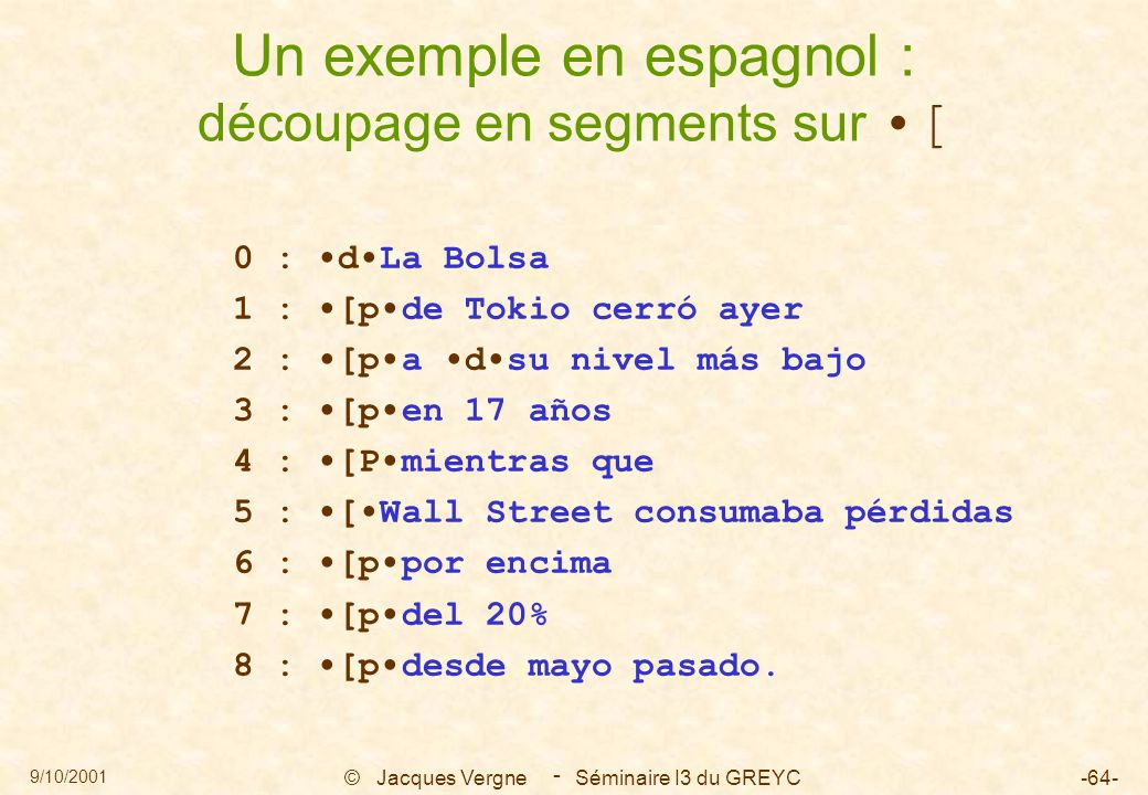 9/10/2001 © Jacques Vergne Séminaire I3 du GREYC-64- - Un exemple en espagnol : découpage en segments sur [ 0 : dLa Bolsa 1 : [pde Tokio cerró ayer 2 : [pa dsu nivel más bajo 3 : [pen 17 años 4 : [Pmientras que 5 : [Wall Street consumaba pérdidas 6 : [ppor encima 7 : [pdel 20% 8 : [pdesde mayo pasado.