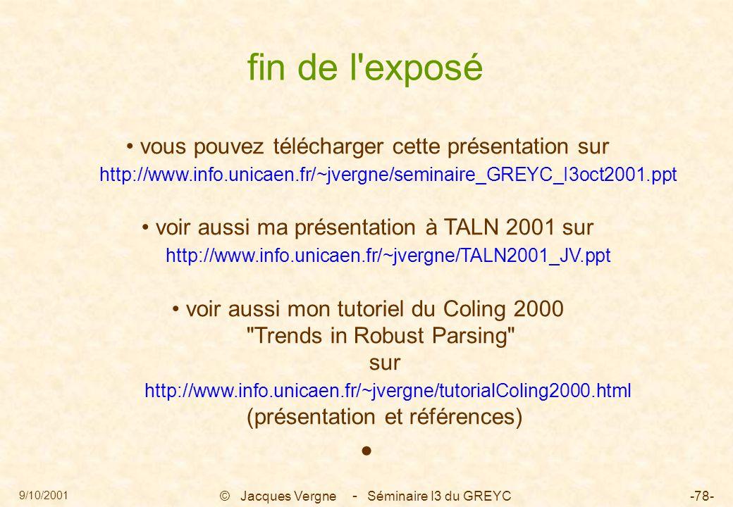 9/10/2001 © Jacques Vergne Séminaire I3 du GREYC-78- fin de l exposé vous pouvez télécharger cette présentation sur http://www.info.unicaen.fr/~jvergne/seminaire_GREYC_I3oct2001.ppt voir aussi ma présentation à TALN 2001 sur http://www.info.unicaen.fr/~jvergne/TALN2001_JV.ppt voir aussi mon tutoriel du Coling 2000 Trends in Robust Parsing sur http://www.info.unicaen.fr/~jvergne/tutorialColing2000.html (présentation et références) -