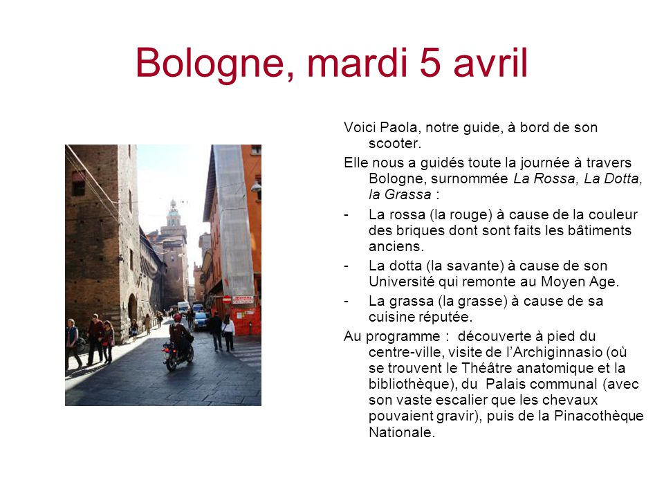Bologne, mardi 5 avril Voici Paola, notre guide, à bord de son scooter. Elle nous a guidés toute la journée à travers Bologne, surnommée La Rossa, La