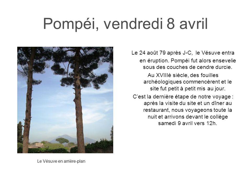 Pompéi, vendredi 8 avril Le 24 août 79 après J-C, le Vésuve entra en éruption. Pompéi fut alors ensevelie sous des couches de cendre durcie. Au XVIIIè