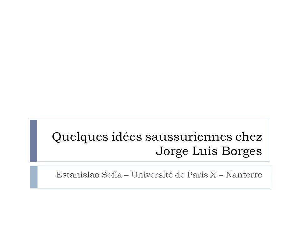 Quelques idées saussuriennes chez Jorge Luis Borges Estanislao Sofía – Université de Paris X – Nanterre