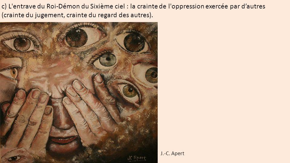 c) L'entrave du Roi-Démon du Sixième ciel : la crainte de l'oppression exercée par d'autres (crainte du jugement, crainte du regard des autres). J.-C.