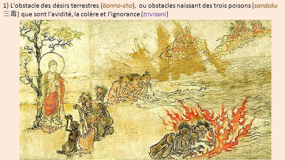 1) L'obstacle des désirs terrestres (bonno-sho), ou obstacles naissant des trois poisons (sandoku 三毒 ) que sont l'avidité, la colère et l'ignorance (t