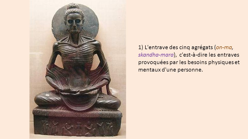 1) L'entrave des cinq agrégats (on-ma, skandha-mara), c'est-à-dire les entraves provoquées par les besoins physiques et mentaux d'une personne.