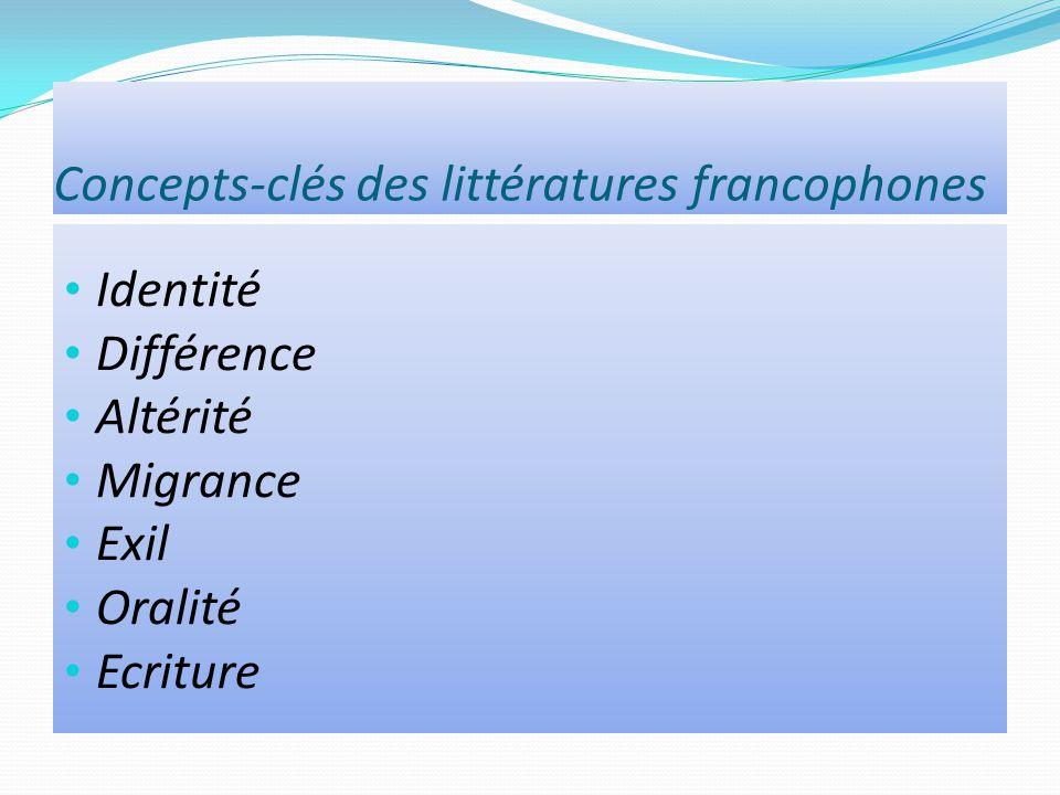 Concepts-clés des littératures francophones Identité Différence Altérité Migrance Exil Oralité Ecriture