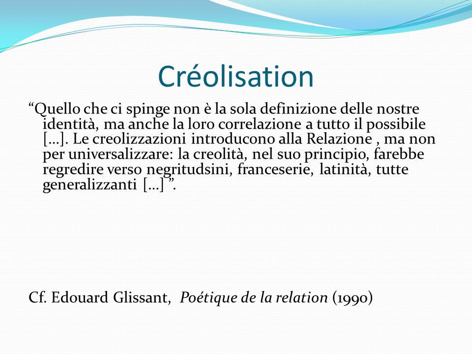 """Créolisation """"Quello che ci spinge non è la sola definizione delle nostre identità, ma anche la loro correlazione a tutto il possibile […]. Le creoliz"""