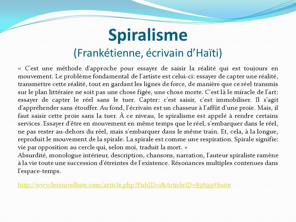 Spiralisme (Frankétienne, écrivain d'Haïti) « C'est une méthode d'approche pour essayer de saisir la réalité qui est toujours en mouvement. Le problèm