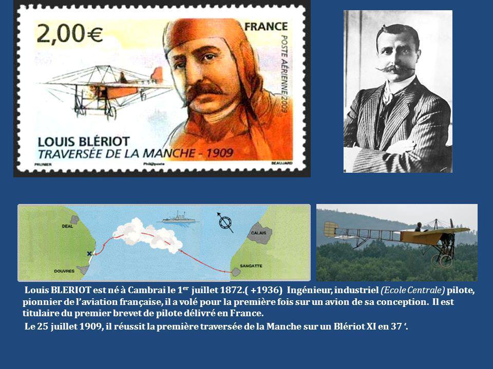 Louis BLERIOT est né à Cambrai le 1 er juillet 1872.( +1936) Ingénieur, industriel (Ecole Centrale) pilote, pionnier de l'aviation française, il a vol