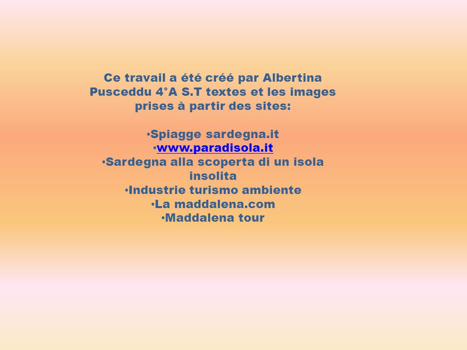 Ce travail a été créé par Albertina Pusceddu 4°A S.T textes et les images prises à partir des sites: Spiagge sardegna.it www.paradisola.it Sardegna alla scoperta di un isola insolita Industrie turismo ambiente La maddalena.com Maddalena tour