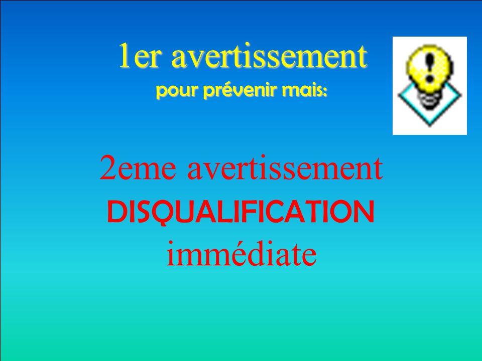 1er avertissement pour prévenir mais: 2eme avertissement DISQUALIFICATION immédiate