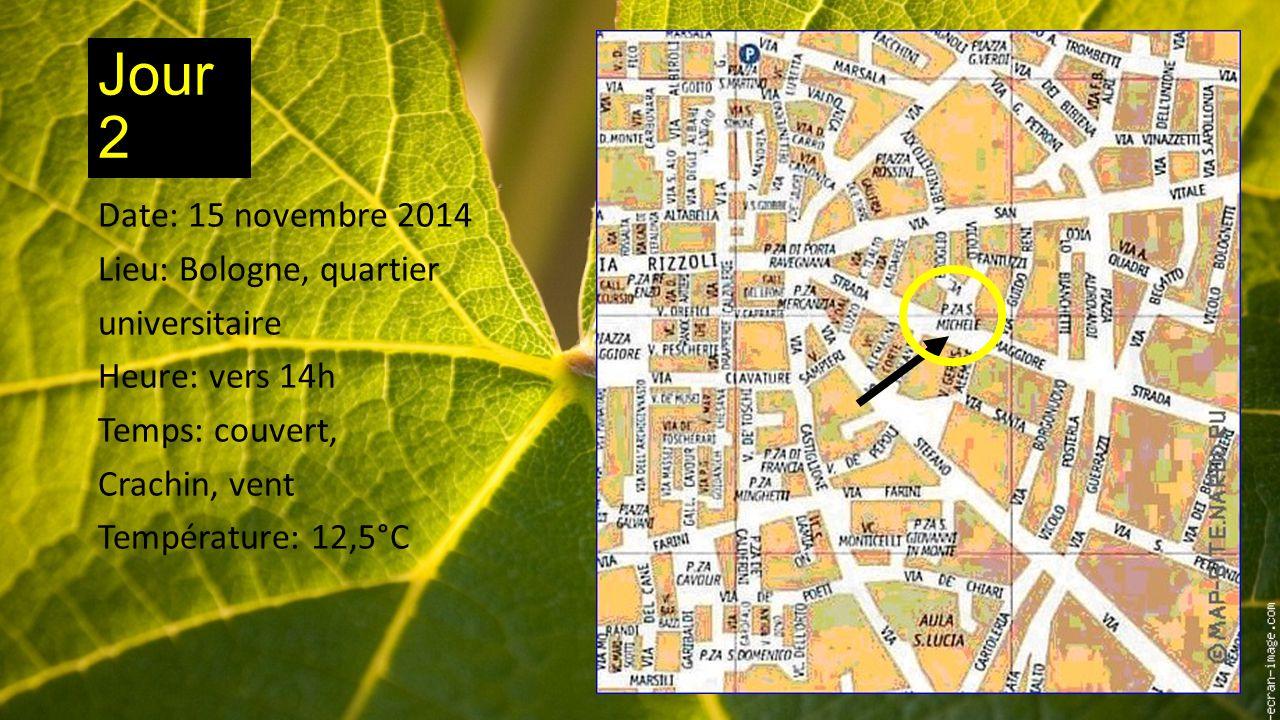 Jour 2 Date: 15 novembre 2014 Lieu: Bologne, quartier universitaire Heure: vers 14h Temps: couvert, Crachin, vent Température: 12,5°C