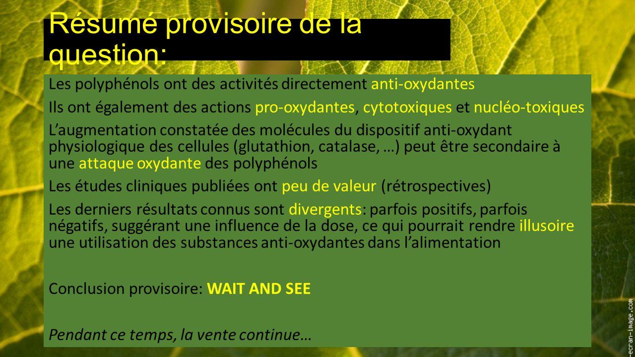 Résumé provisoire de la question: Les polyphénols ont des activités directement anti-oxydantes Ils ont également des actions pro-oxydantes, cytotoxiques et nucléo-toxiques L'augmentation constatée des molécules du dispositif anti-oxydant physiologique des cellules (glutathion, catalase, …) peut être secondaire à une attaque oxydante des polyphénols Les études cliniques publiées ont peu de valeur (rétrospectives) Les derniers résultats connus sont divergents: parfois positifs, parfois négatifs, suggérant une influence de la dose, ce qui pourrait rendre illusoire une utilisation des substances anti-oxydantes dans l'alimentation Conclusion provisoire: WAIT AND SEE Pendant ce temps, la vente continue…