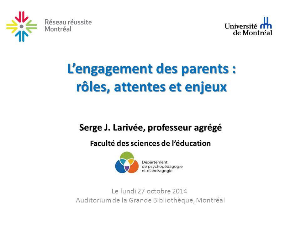 L'engagement des parents : rôles, attentes et enjeux Serge J. Larivée, professeur agrégé Faculté des sciences de l'éducation Le lundi 27 octobre 2014