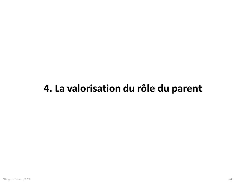 4. La valorisation du rôle du parent 24 © Serge J. Larivée, 2014