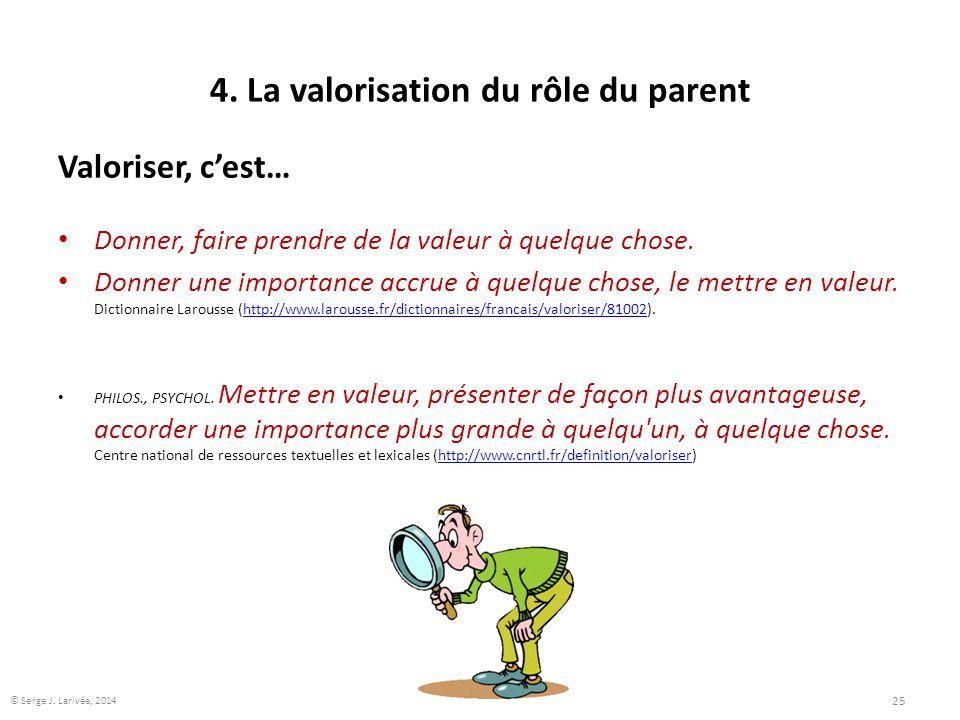 4. La valorisation du rôle du parent Valoriser, c'est… Donner, faire prendre de la valeur à quelque chose. Donner une importance accrue à quelque chos