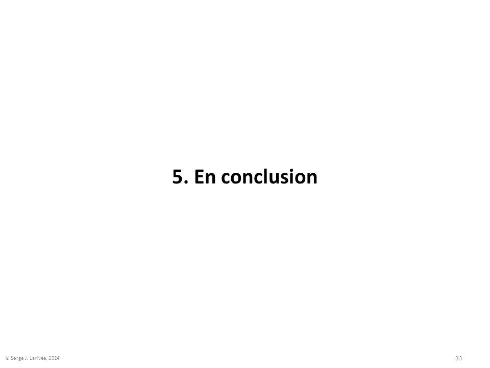 5. En conclusion 33 © Serge J. Larivée, 2014